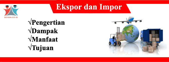 Ekspor dan Impor: Pengertian, Dampak, Manfaat Serta Tujuannya