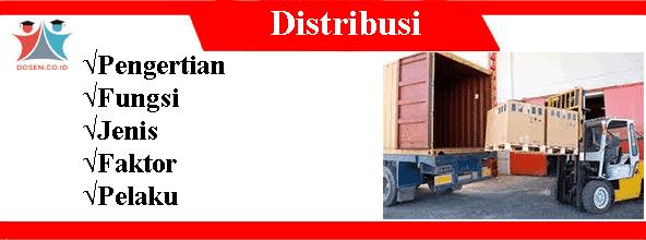 Distribusi: Pengertian, Fungsi, Tujuan, Jenis, Faktor dan Pelaku