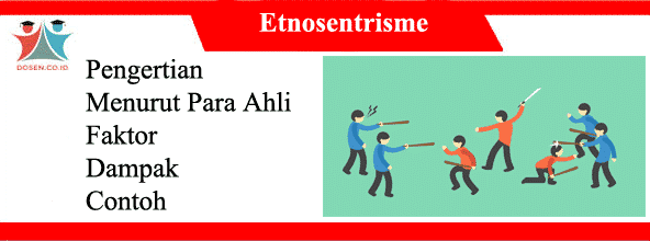 Etnosentrisme Menurut Para Ahli: Pengertian, Faktor, Dampak dan Contoh